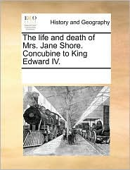 The life and death of Mrs. Jane Shore. Concubine to King Edward IV. - See Notes Multiple Contributors