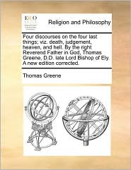 Four discourses on the four last things; viz. death, judgement, heaven, and hell. By the right Reverend Father in God, Thomas Greene, D.D. late Lord Bishop of Ely. A new edition corrected. - Thomas Greene