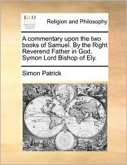 A commentary upon the two books of Samuel. By the Right Reverend Father in God, Symon Lord Bishop of Ely. - Simon Patrick