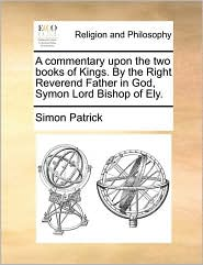 A commentary upon the two books of Kings. By the Right Reverend Father in God, Symon Lord Bishop of Ely. - Simon Patrick