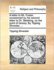 A letter to Mr. Foster, occasioned by his second letter to Dr. Stebbing, on the point of heresy. By Tipping Silvester, . - Tipping Silvester