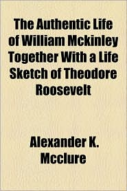 The Authentic Life Of William Mckinley Together With A Life Sketch Of Theodore Roosevelt - Alexander K. Mcclure