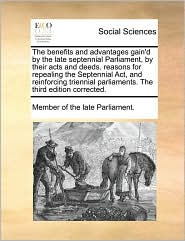 The benefits and advantages gain'd by the late septennial Parliament, by their acts and deeds. reasons for repealing the Septennial Act, and reinforcing triennial parliaments. The third edition corrected. - Member of Member of the late Parliament.