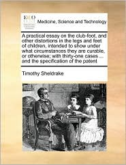 A practical essay on the club-foot, and other distortions in the legs and feet of children, intended to show under what circumstances they are curable, or otherwise; with thirty-one cases. and the specification of the patent - Timothy Sheldrake