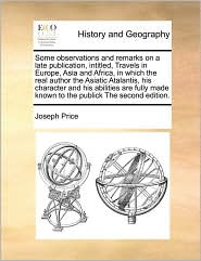 Some observations and remarks on a late publication, intitled, Travels in Europe, Asia and Africa, in which the real author the Asiatic Atalantis, his character and his abilities are fully made known to the publick The second edition. - Joseph Price