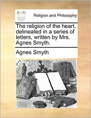 The religion of the heart, delineated in a series of letters, written by Mrs. Agnes Smyth. - Agnes Smyth