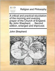 A critical and practical elucidation of the morning and evening prayer of the Church of England. By John Shepherd, . Second edition, enlarged and improved. - John Shepherd