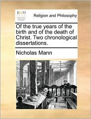 Of the true years of the birth and of the death of Christ. Two chronological dissertations. - Nicholas Mann