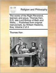 The works of the Right Reverend, learned, and pious, Thomas Ken, D.D. late Lord Bishop of Bath and Wells; ... Published from original manuscripts, by William Hawkins, Esq. Volume 2 of 4 - Thomas Ken