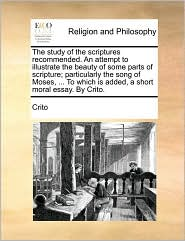 The study of the scriptures recommended. An attempt to illustrate the beauty of some parts of scripture; particularly the song of Moses, . To which is added, a short moral essay. By Crito. - Crito