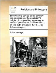 The curate's advice to his country parishioners; or, the establish'd religion, in opposition to popery. A sermon preach'd at G. Gransden ... on the 30th of August 1719. ... By John Jenings, ... - John Jenings