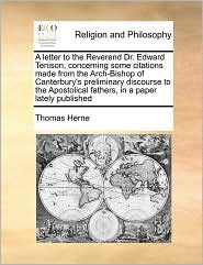 A letter to the Reverend Dr. Edward Tenison, concerning some citations made from the Arch-Bishop of Canterbury's preliminary discourse to the Apostolical fathers, in a paper lately published - Thomas Herne