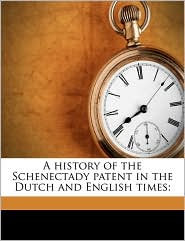 A History of the Schenectady Patent in the Dutch and English Times; - Jonathan Pearson