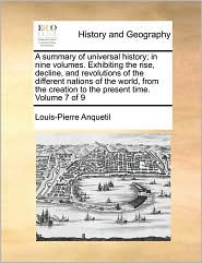 A summary of universal history; in nine volumes. Exhibiting the rise, decline, and revolutions of the different nations of the world, from the creation to the present time. Volume 7 of 9 - Louis-Pierre Anquetil