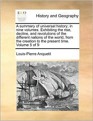 A summary of universal history; in nine volumes. Exhibiting the rise, decline, and revolutions of the different nations of the world, from the creation to the present time. Volume 5 of 9 - Louis-Pierre Anquetil