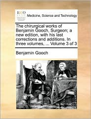 The chirurgical works of Benjamin Gooch, Surgeon; a new edition, with his last corrections and additions. In three volumes, ... Volume 3 of 3 - Benjamin Gooch