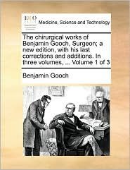 The chirurgical works of Benjamin Gooch, Surgeon; a new edition, with his last corrections and additions. In three volumes, ... Volume 1 of 3 - Benjamin Gooch