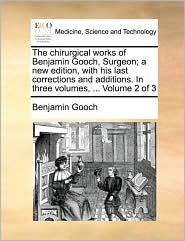 The chirurgical works of Benjamin Gooch, Surgeon; a new edition, with his last corrections and additions. In three volumes, ... Volume 2 of 3 - Benjamin Gooch