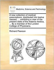 A new collection of medical prescriptions, distributed into twelve classes, ... exhibiting a view of the present state of the materia medica, ... By a member of the London College of Physicians. - Richard Pearson
