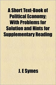 A Short Text-Book of Political Economy; With Problems for Solution and Hints for Supplementary Reading - J. E. Symes