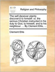 The self-deceiver plainly discover'd to himself: or, the serious Christian instructed in his duty to God, to himself, and to his neighbour. ... By Clement Ellis, ... - Clement Ellis