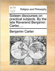 Sixteen discourses on practical subjects. By the late Reverend Benjamin Carter, ... - Benjamin Carter