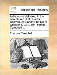 A discourse delivered in the new church of St. Luke's, Gallown, on Sunday the 6th of October 1793; ... By Thomas Campbell, ... - Thomas Campbell