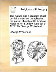 The nature and necessity of self-denial: a sermon preached at the parish church of St. Andrew, Holborn, on Sunday, October 9. 1737. By George Whitefield, ... - George Whitefield
