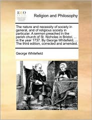 The nature and necessity of society in general, and of religious society in particular. A sermon preached in the parish church of St. Nicholas in Bristol, ... in the year 1737. By George Whitefield, ... The third edition, corrected and amended. - George Whitefield