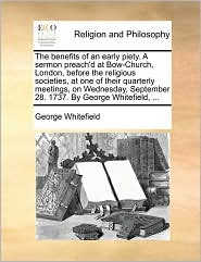 The benefits of an early piety. A sermon preach'd at Bow-Church, London, before the religious societies, at one of their quarterly meetings, on Wednesday, September 28. 1737. By George Whitefield, ... - George Whitefield