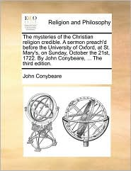 The mysteries of the Christian religion credible. A sermon preach'd before the University of Oxford, at St. Mary's, on Sunday, October the 21st, 1722. By John Conybeare, ... The third edition. - John Conybeare
