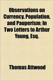 Observations On Currency, Population, And Pauperism; In Two Letters To Arthur Young, Esq. - Thomas Attwood