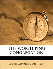 The worshiping congregation - Lucius Charles Clark