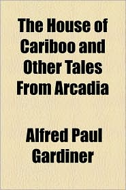 The House Of Cariboo And Other Tales From Arcadia - Alfred Paul Gardiner