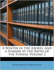 A Winter in the Azores: And a Summer at the Baths of the Furnas, Volume 2 - Joseph Bullar, Henry Bullar