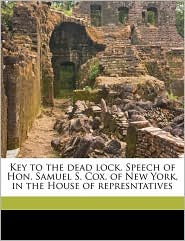 Key to the dead lock. Speech of Hon. Samuel S. Cox, of New York, in the House of represntatives - Created by Samuel Sullivan 1824-1889. [from o Cox
