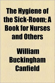 The Hygiene Of The Sick-Room; A Book For Nurses And Others - William Buckingham Canfield