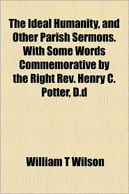 The Ideal Humanity, And Other Parish Sermons. With Some Words Commemorative By The Right Rev. Henry C. Potter, D.D - William T Wilson