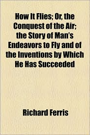How It Flies; Or, The Conquest Of The Air; The Story Of Man's Endeavors To Fly And Of The Inventions By Which He Has Succeeded - Richard Ferris