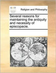 Several reasons for maintaining the antiquity and necessity of episcopacie. - See Notes Multiple Contributors