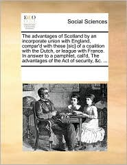 The advantages of Scotland by an incorporate union with England, compar'd with these [sic] of a coalition with the Dutch, or league with France. In answer to a pamphlet, call'd, The advantages of the Act of security, &c. ... - See Notes Multiple Contributors