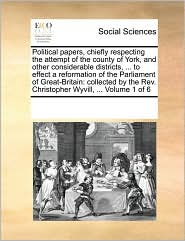 Political papers, chiefly respecting the attempt of the county of York, and other considerable districts, ... to effect a reformation of the Parliament of Great-Britain: collected by the Rev. Christopher Wyvill, ... Volume 1 of 6 - See Notes Multiple Contributors