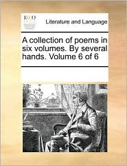 A collection of poems in six volumes. By several hands. Volume 6 of 6 - See Notes Multiple Contributors