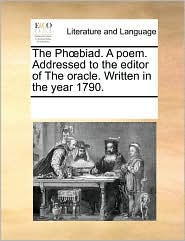 The Ph biad. A poem. Addressed to the editor of The oracle. Written in the year 1790. - See Notes Multiple Contributors