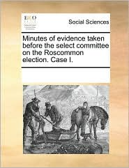 Minutes of evidence taken before the select committee on the Roscommon election. Case I. - See Notes Multiple Contributors