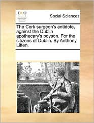 The Cork surgeon's antidote, against the Dublin apothecary's poyson. For the citizens of Dublin. By Anthony Litten. - See Notes Multiple Contributors