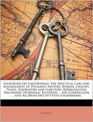 Handbook On Engineering: The Practical Care and Management of Dynamos, Motors, Boilers, Engines, Pumps, Inspirators and Injectors, Refrigerating Machinery, Hydraulic Elevators. Air Compressors. and All Branches of Steam Engineering - Anonymous