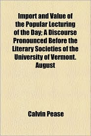 Import and Value of the Popular Lecturing of the Day; A Discourse Pronounced Before the Literary Societies of the University of Vermont. August - Calvin Pease