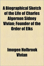 A Biographical Sketch of the Life of Charles Algernon Sidney Vivian; Founder of the Order of Elks - Imogen Holbrook Vivian
