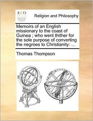 Memoirs Of An English Missionary To The Coast Of Guinea ; Who Went Thither For The Sole Purpose Of Converting The Negroes To Christianity - Thomas Thompson